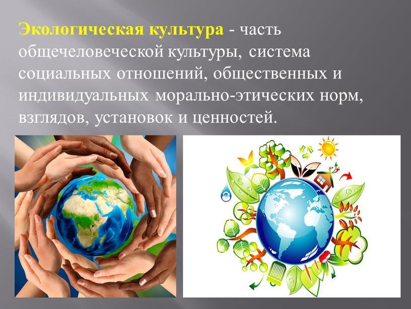 Экологическая культура - часть общечеловеческой культуры, система социальных отношений, общественных и индивидуальных морально-этических норм, взглядов, установок и ценностей