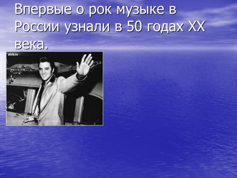 Впервые о рок музыке в России узнали в 50 годах