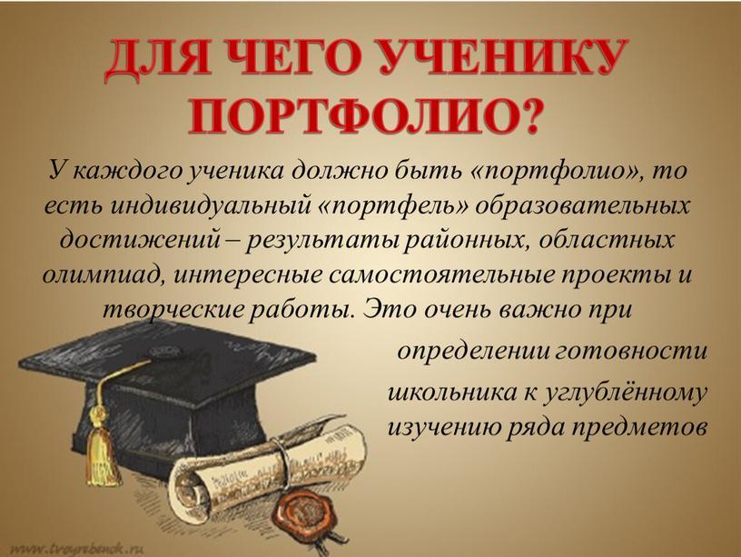 ДЛЯ ЧЕГО УЧЕНИКУ ПОРТФОЛИО? У каждого ученика должно быть «портфолио», то есть индивидуальный «портфель» образовательных достижений – результаты районных, областных олимпиад, интересные самостоятельные проекты и…