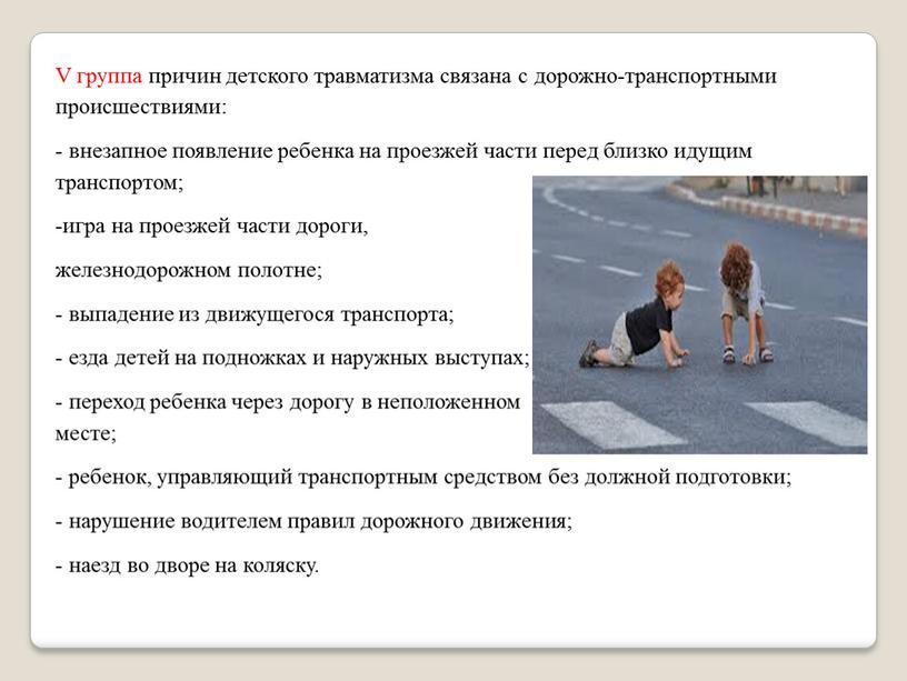 V группа причин детского травматизма связана с дорожно-транспортными происшествиями: - внезапное появление ребенка на проезжей части перед близко идущим транспортом; -игра на проезжей части дороги,…