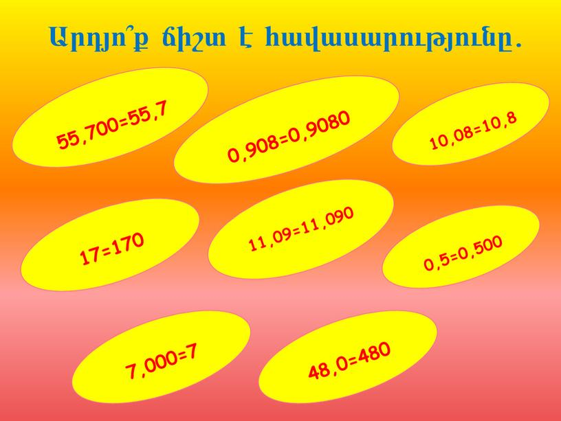 55,700=55,7 0,5=0,500 17=170 11,09=11,090 0,908=0,9080 Արդյո՞ք ճիշտ է հավասարությունը. 10,08=10,8 7,000=7 48,0=480