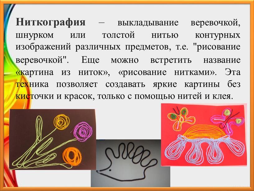 Ниткография – выкладывание веревочкой, шнурком или толстой нитью контурных изображений различных предметов, т