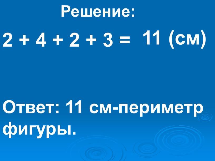 Решение: 11 (см) Ответ: 11 см-периметр фигуры