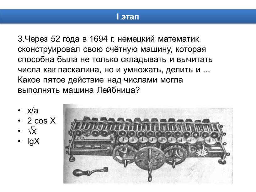 Через 52 года в 1694 г. немецкий математик сконструировал свою счётную машину, которая способна была не только складывать и вычитать числа как паскалина, но и…