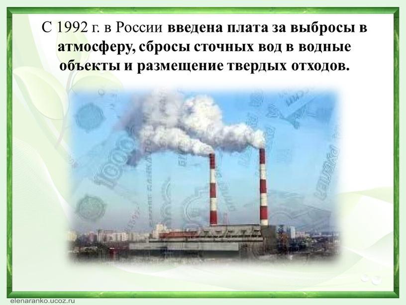 С 1992 г. в России введена плата за выбросы в атмосферу, сбросы сточных вод в водные объекты и размещение твердых отходов