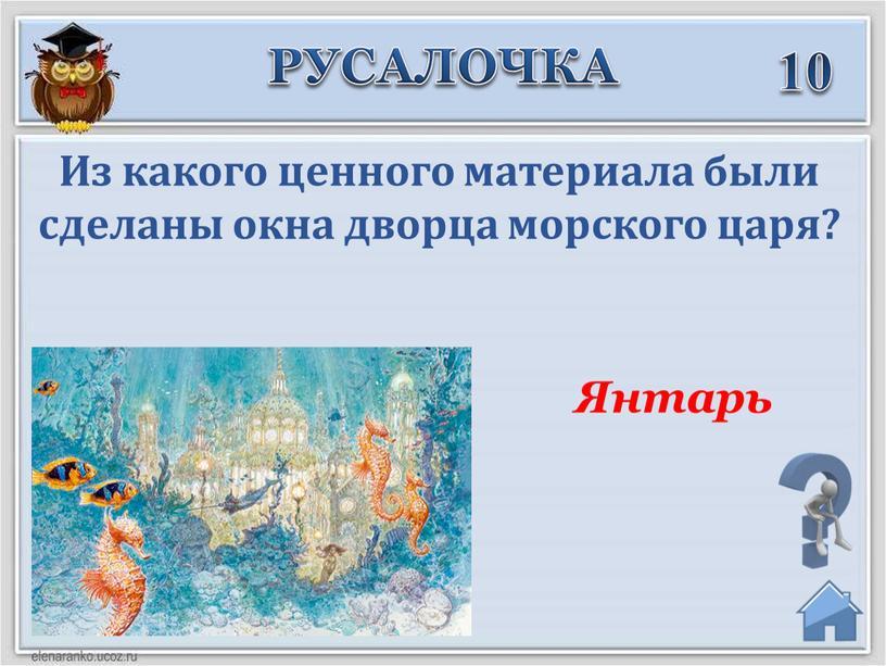 РУСАЛОЧКА 10 Янтарь Из какого ценного материала были сделаны окна дворца морского царя?