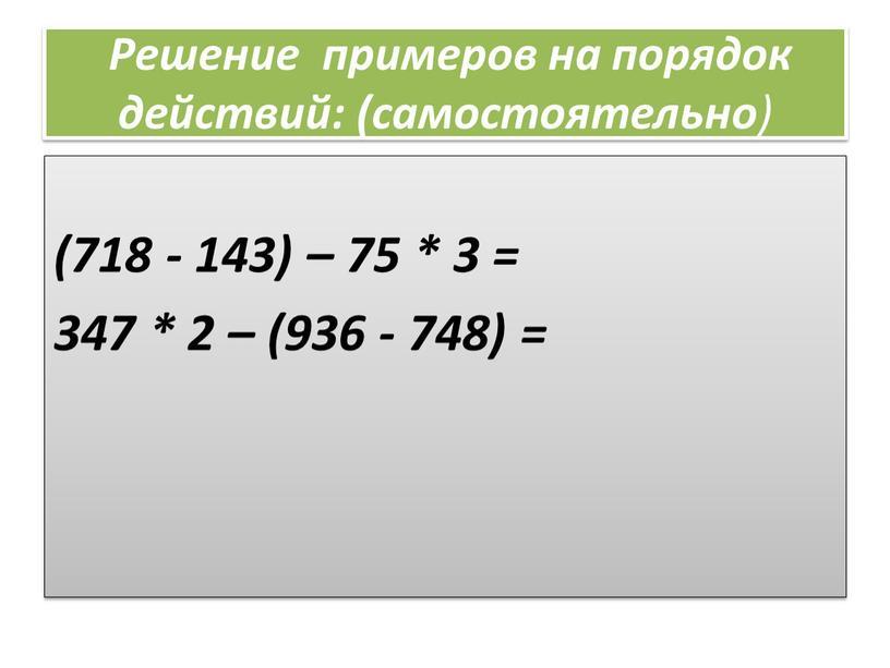 Решение примеров на порядок действий: (самостоятельно ) (718 - 143) – 75 * 3 = 347 * 2 – (936 - 748) =