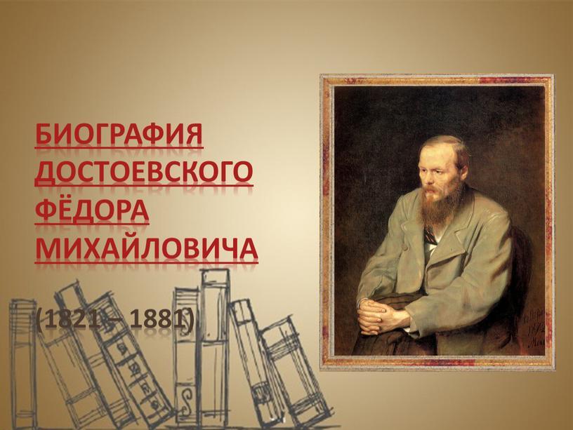 Биография Достоевского Фёдора Михайловича (1821 – 1881)