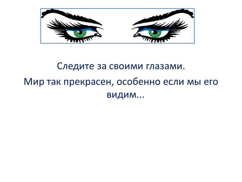 Следите за своими глазами. Мир так прекрасен, особенно если мы его видим