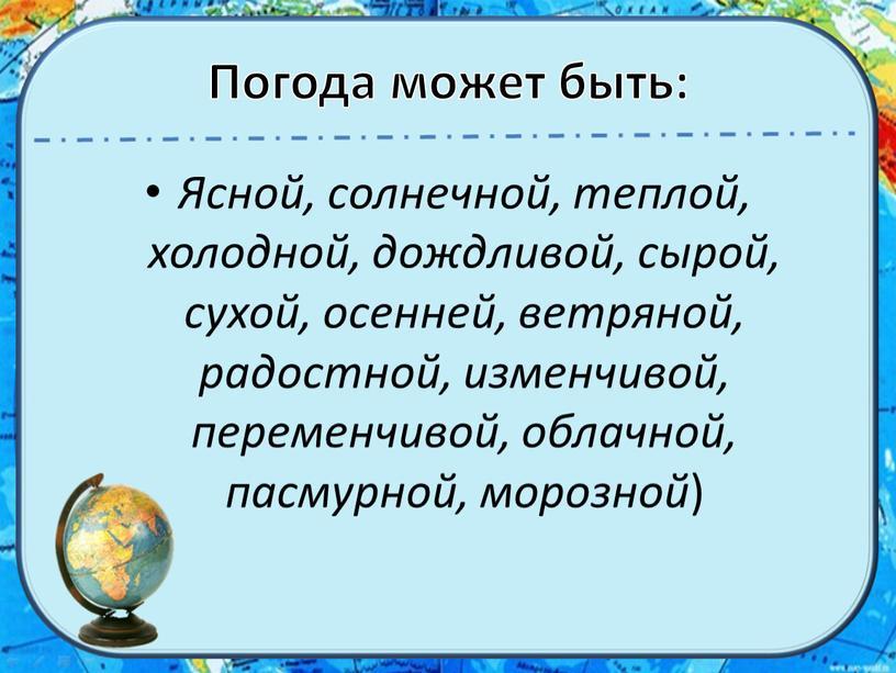 Погода может быть: Ясной, солнечной, теплой, холодной, дождливой, сырой, сухой, осенней, ветряной, радостной, изменчивой, переменчивой, облачной, пасмурной, морозной )