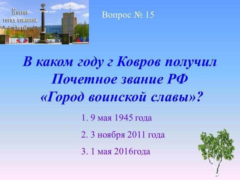 Вопрос № 15 В каком году г Ковров получил