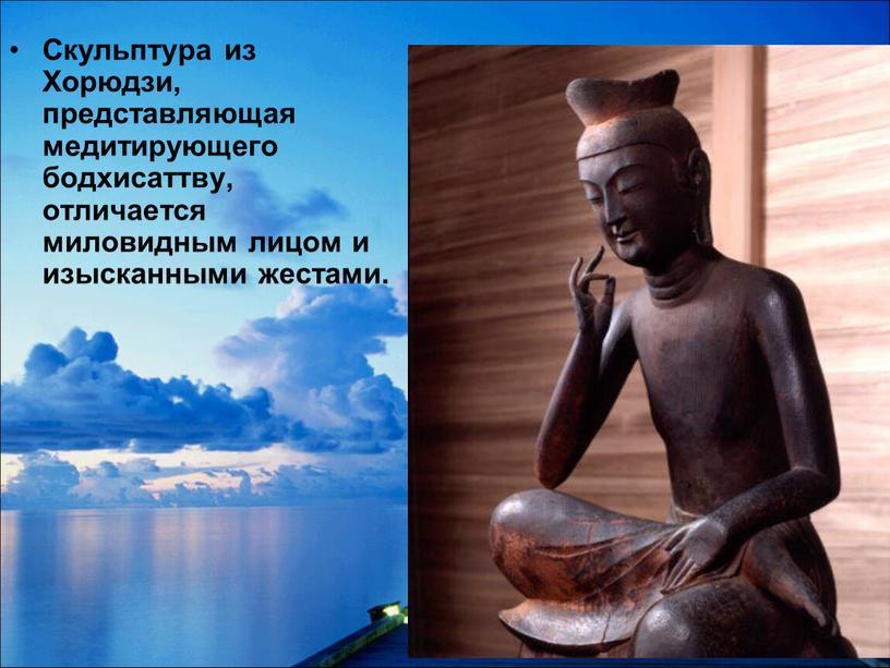 Скульптура из Хорюдзи, представляющая медитирующего бодхисаттву, отличается миловидным лицом и изысканными жестами