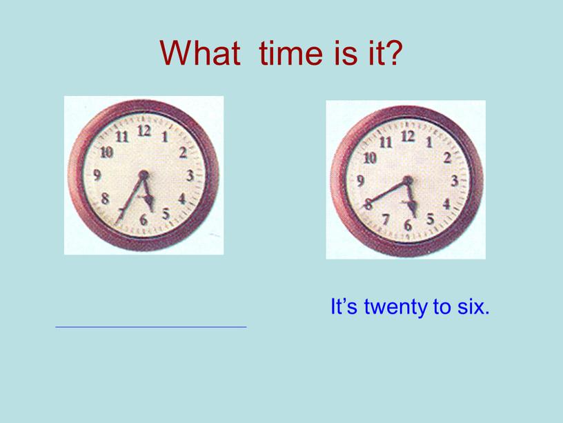 What time is it? It's twenty to six