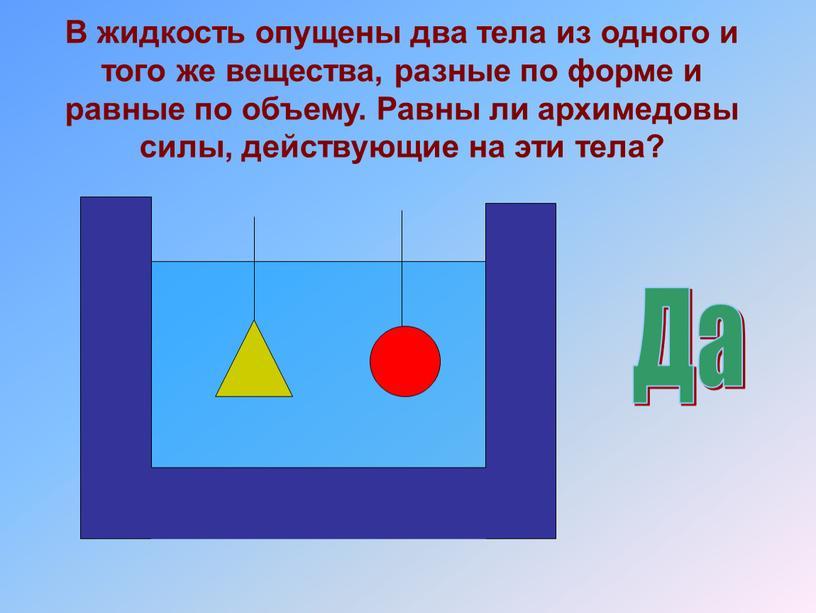 В жидкость опущены два тела из одного и того же вещества, разные по форме и равные по объему