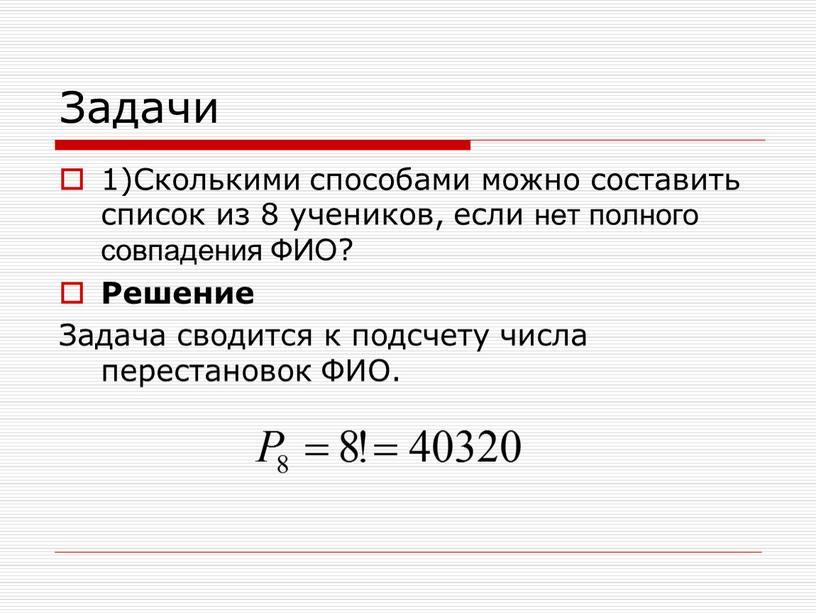 Задачи 1)Сколькими способами можно составить список из 8 учеников, если нет полного совпадения