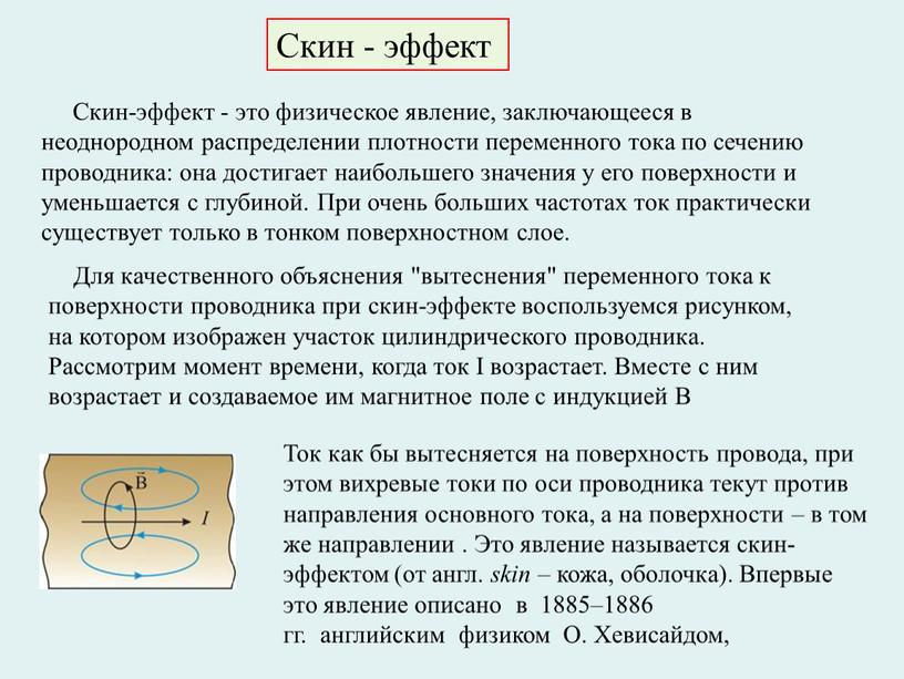 Скин - эффект Скин-эффект - это физическое явление, заключающееся в неоднородном распределении плотности переменного тока по сечению проводника: она достигает наибольшего значения у его поверхности…
