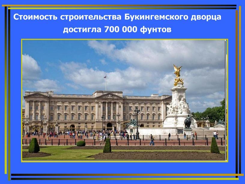 Стоимость строительства Букингемского дворца достигла 700 000 фунтов