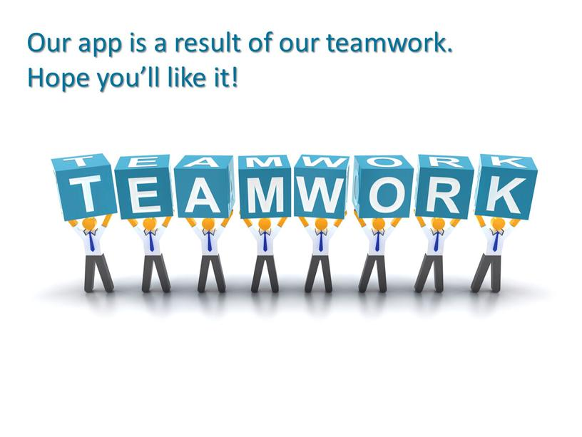 Our app is a result of our teamwork