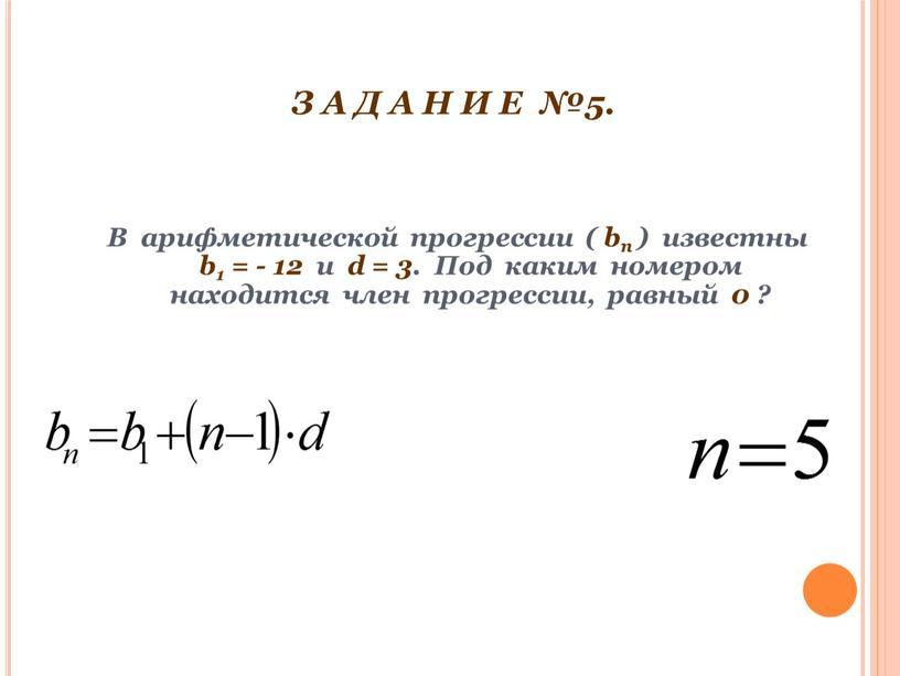 З А Д А Н И Е №5. В арифметической прогрессии ( bп ) известны b1 = - 12 и d = 3