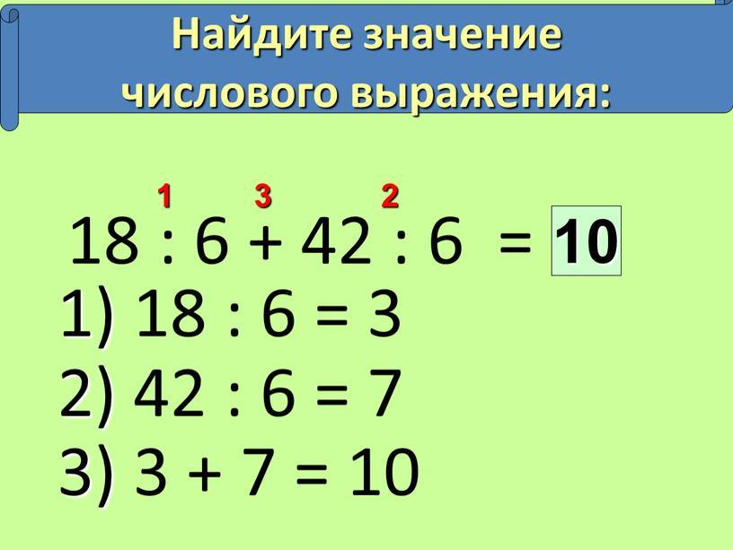 Найдите значение числового выражения: 1) 18 : 6 = 3 2) 42 : 6 = 7 3) 3 + 7 = 10