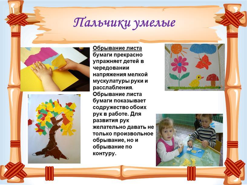 Пальчики умелые Обрывание листа бумаги прекрасно упражняет детей в чередовании напряжения мелкой мускулатуры руки и расслабления