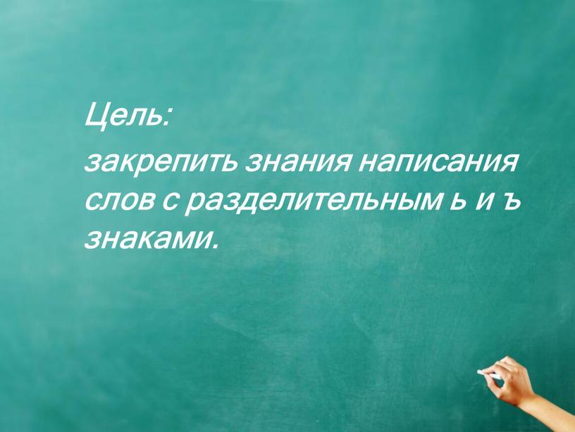 Цель: закрепить знания написания слов с разделительным ь и ъ знаками