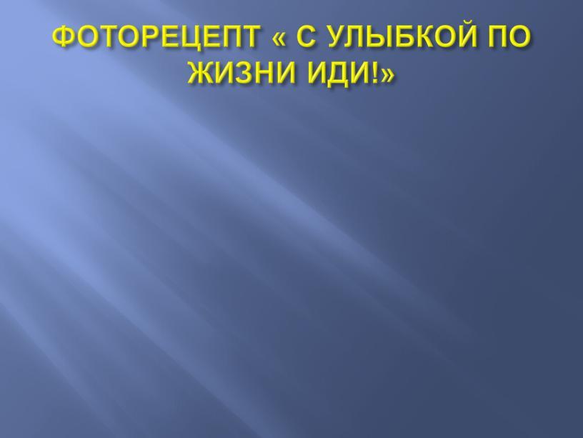 ФОТОРЕЦЕПТ « С УЛЫБКОЙ ПО ЖИЗНИ