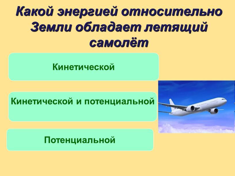Какой энергией относительно Земли обладает летящий самолёт