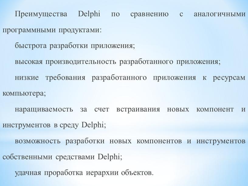 Преимущества Delphi по сравнению с аналогичными программными продуктами: быстрота разработки приложения; высокая производительность разработанного приложения; низкие требования разработанного приложения к ресурсам компьютера; наращиваемость за счет…