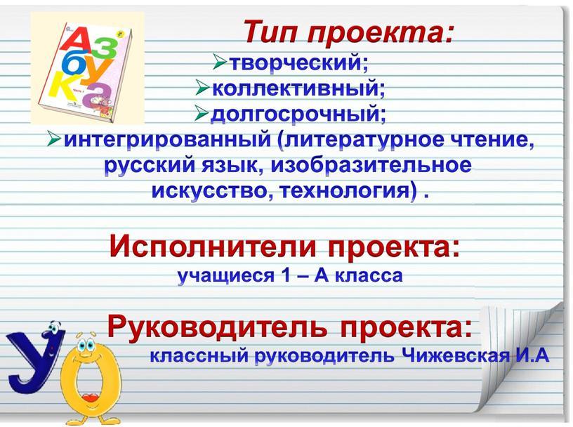 Тип проекта: творческий; коллективный; долгосрочный; интегрированный (литературное чтение, русский язык, изобразительное искусство, технология)