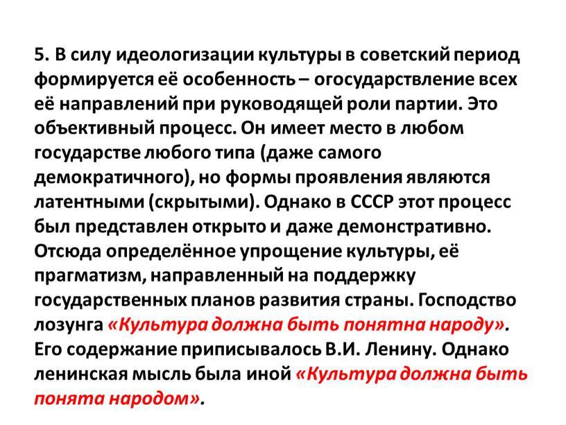 В силу идеологизации культуры в советский период формируется её особенность – огосударствление всех её направлений при руководящей роли партии