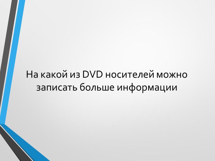 На какой из DVD носителей можно записать больше информации