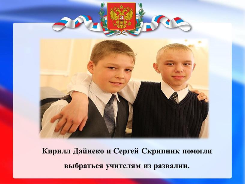 Кирилл Дайнеко и Сергей Скрипник помогли выбраться учителям из развалин