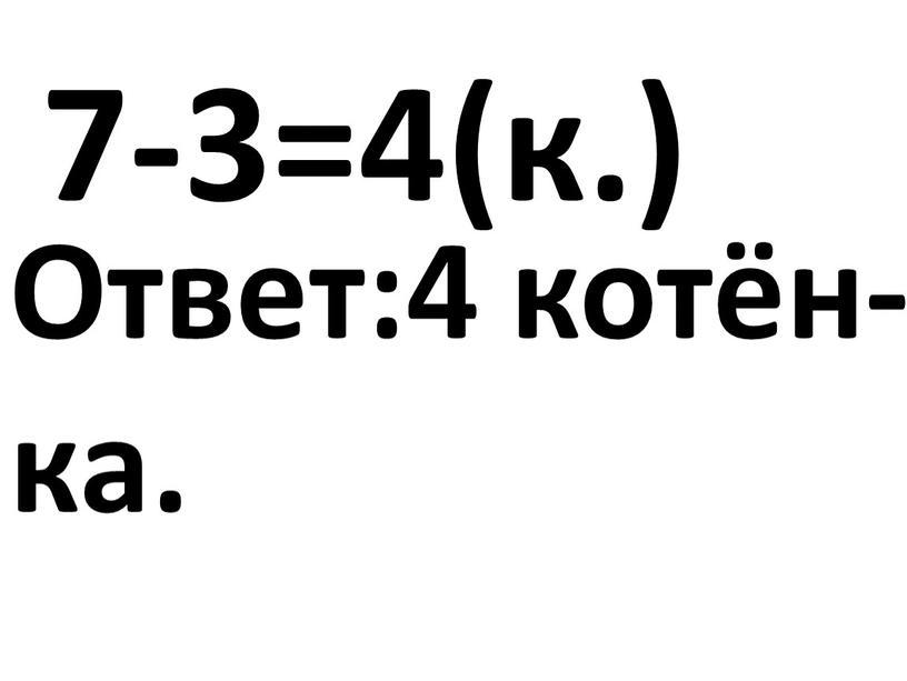 7-3=4(к.) Ответ:4 котён- ка.