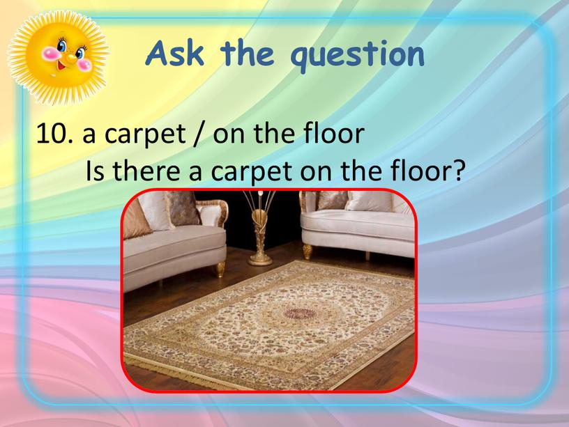 Ask the question 10. a carpet / on the floor