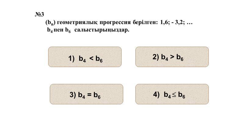 №3 (bn) геометриялық прогрессия берілген: 1,6; - 3,2; … b4 пен b6 салыстырыңыздар.
