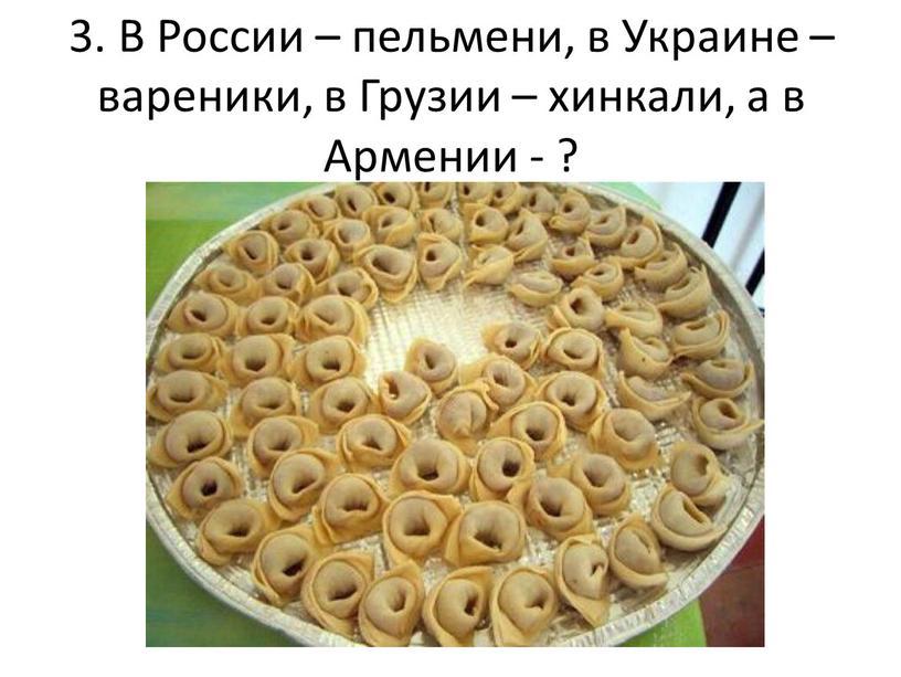 В России – пельмени, в Украине – вареники, в