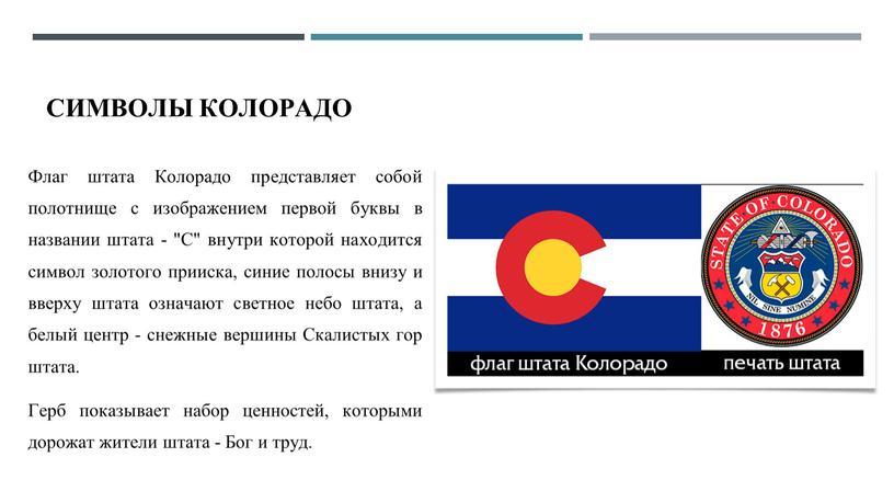 """Символы Колорадо Флаг штата Колорадо представляет собой полотнище с изображением первой буквы в названии штата - """"С"""" внутри которой находится символ золотого прииска, синие полосы…"""