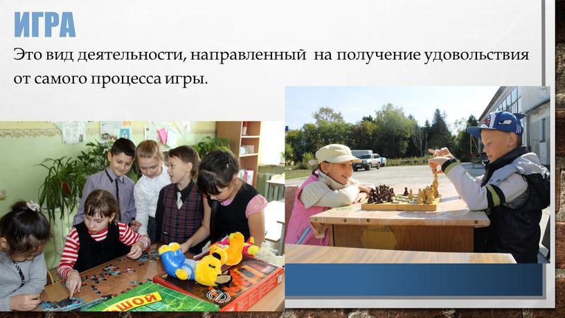 Игра Это вид деятельности, направленный на получение удовольствия от самого процесса игры