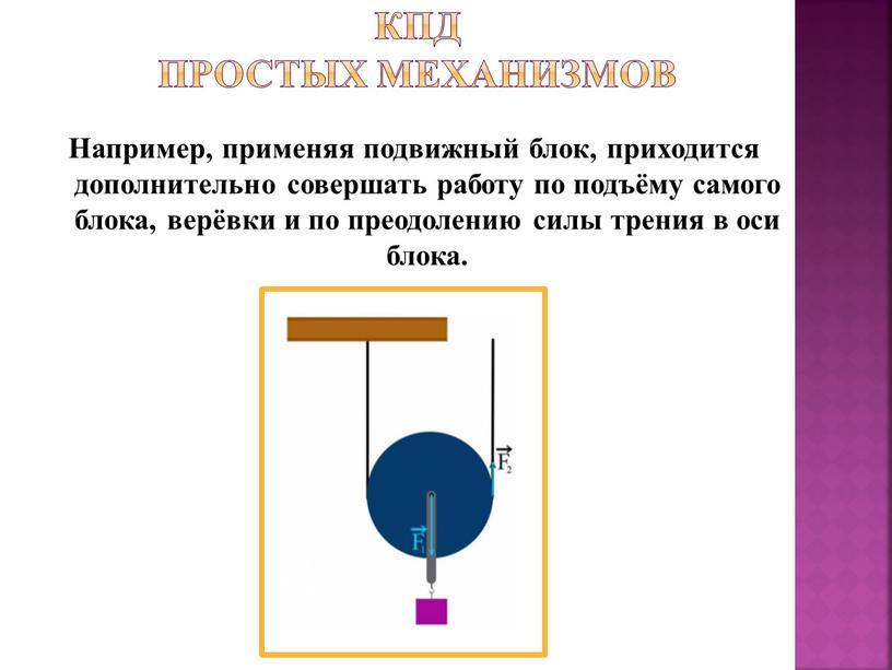 КПД простых механизмов Например, применяя подвижный блок, приходится дополнительно совершать работу по подъёму самого блока, верёвки и по преодолению силы трения в оси блока