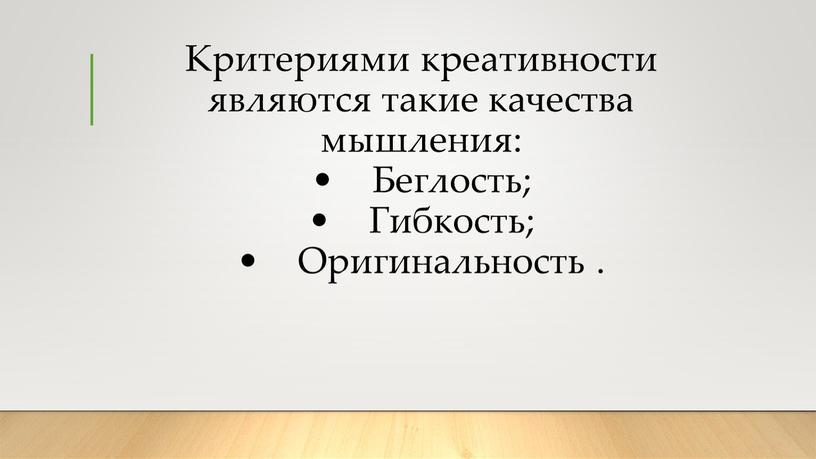 Критериями креативности являются такие качества мышления: •