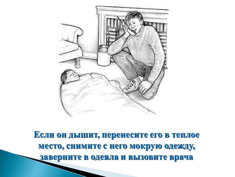 Если он дышит, перенесите его в теплое место, снимите с него мокрую одежду, заверните в одеяла и вызовите врача