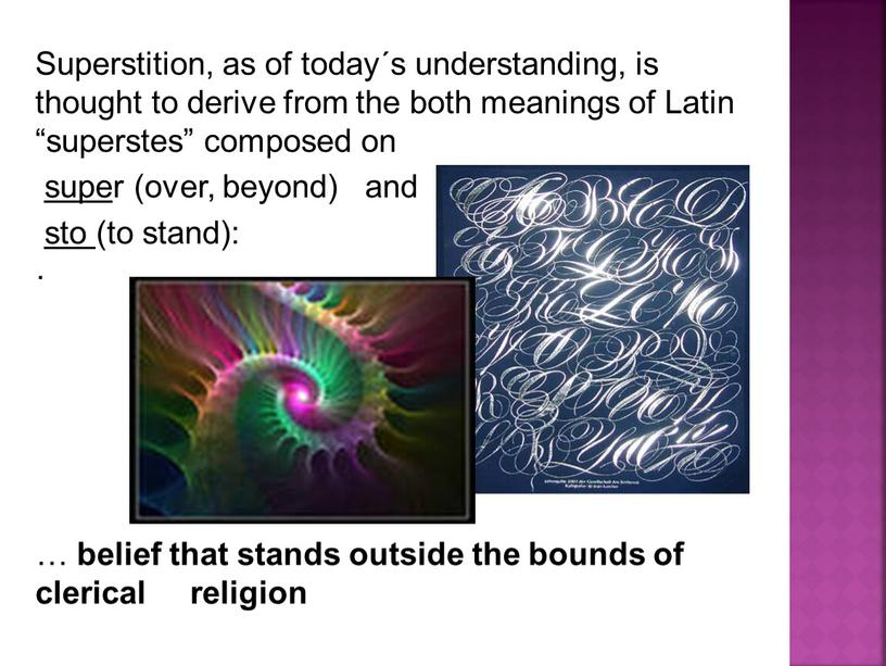 Superstition, as of today´s understanding, is thought to derive from the both meanings of