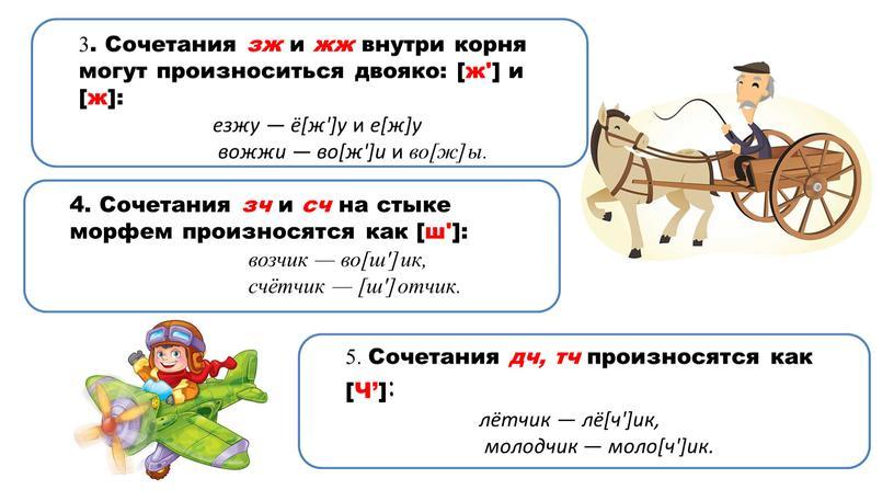 Сочетания зж и жж внутри корня могут произноситься двояко: [ж'] и [ж]: езжу — ё[ж']у и е[ж]у вожжи — во[ж']и и во[ж]ы