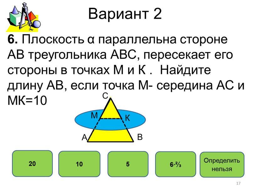 Вариант 2 20 10 5 6∙⅔ 6. Плоскость α параллельна стороне