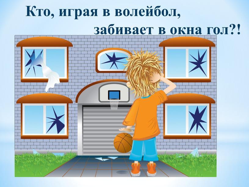 Кто, играя в волейбол, забивает в окна гол?!