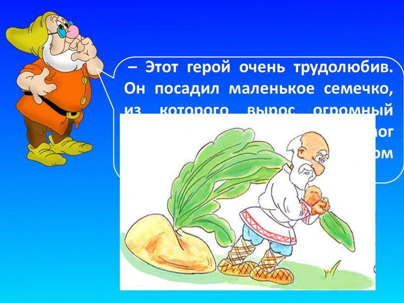 Этот герой очень трудолюбив. Он посадил маленькое семечко, из которого вырос огромный овощ, который он один не смог вытащить