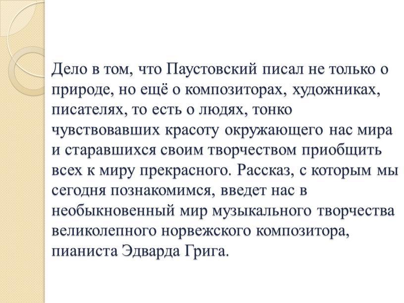 Дело в том, что Паустовский писал не только о природе, но ещё о композиторах, художниках, писателях, то есть о людях, тонко чувствовавших красоту окружающего нас…