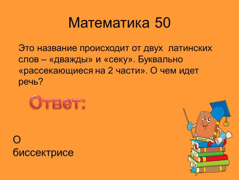 Математика 50 Это название происходит от двух латинских слов – «дважды» и «секу»
