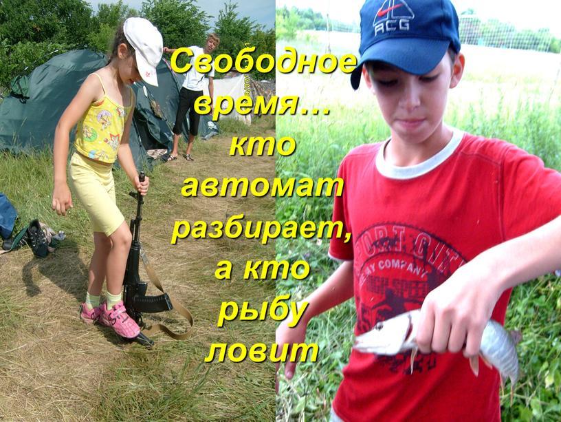 Свободное время… кто автомат разбирает, а кто рыбу ловит